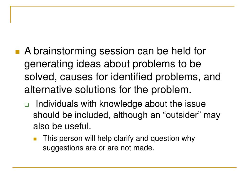 A brainstorming session can be held for generating ideas about problems to be solved, causes for identified problems, and alternative solutions for the problem.