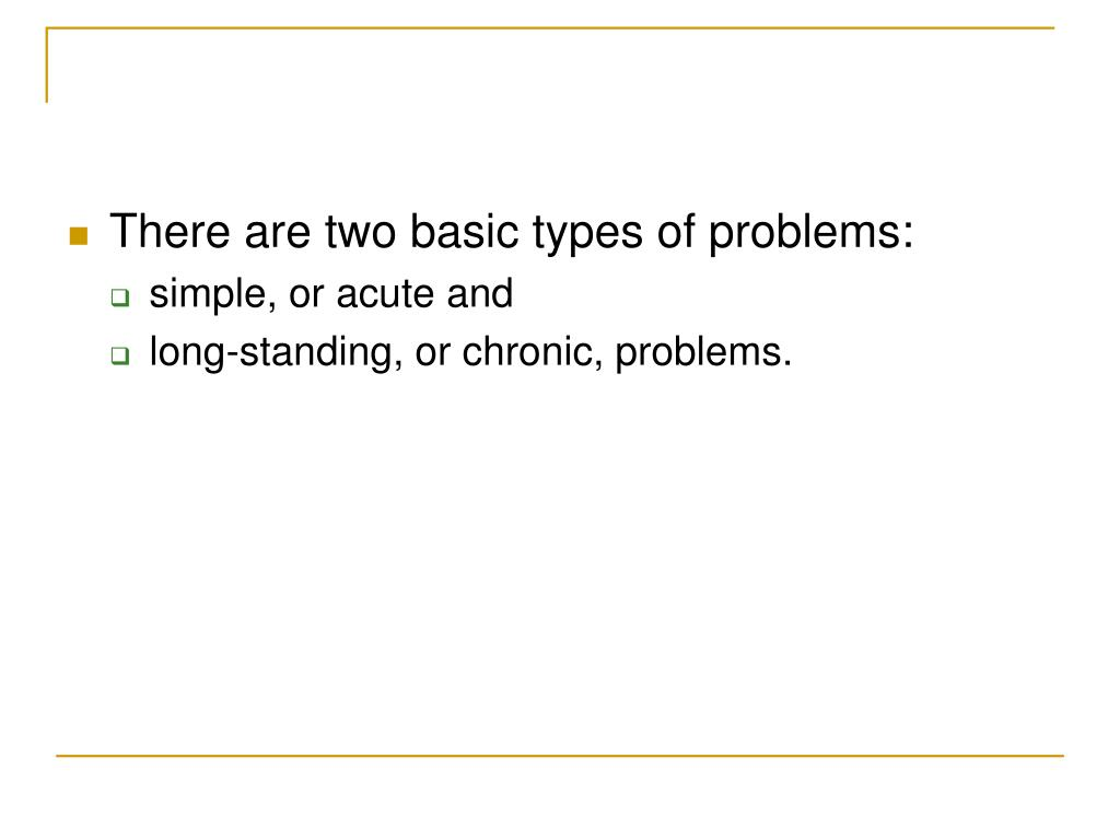 There are two basic types of problems: