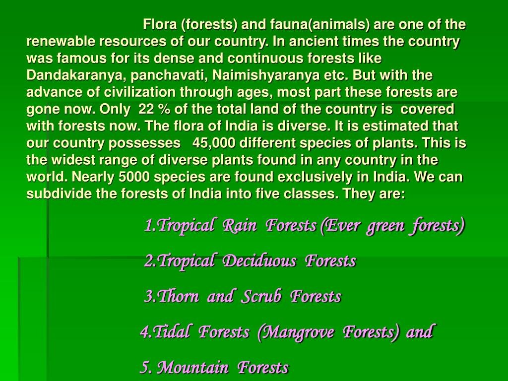 Flora (forests) and fauna(animals) are one of the renewable resources of our country. In ancient times the country was famous for its dense and continuous forests like Dandakaranya, panchavati, Naimishyaranya etc. But with the advance of civilization through ages, most part these forests are gone now. Only  22 % of the total land of the country is  covered with forests now. The flora of India is diverse. It is estimated that our country possesses   45,000 different species of plants. This is the widest range of diverse plants found in any country in the world. Nearly 5000 species are found exclusively in India. We can subdivide the forests of India into five classes. They are:
