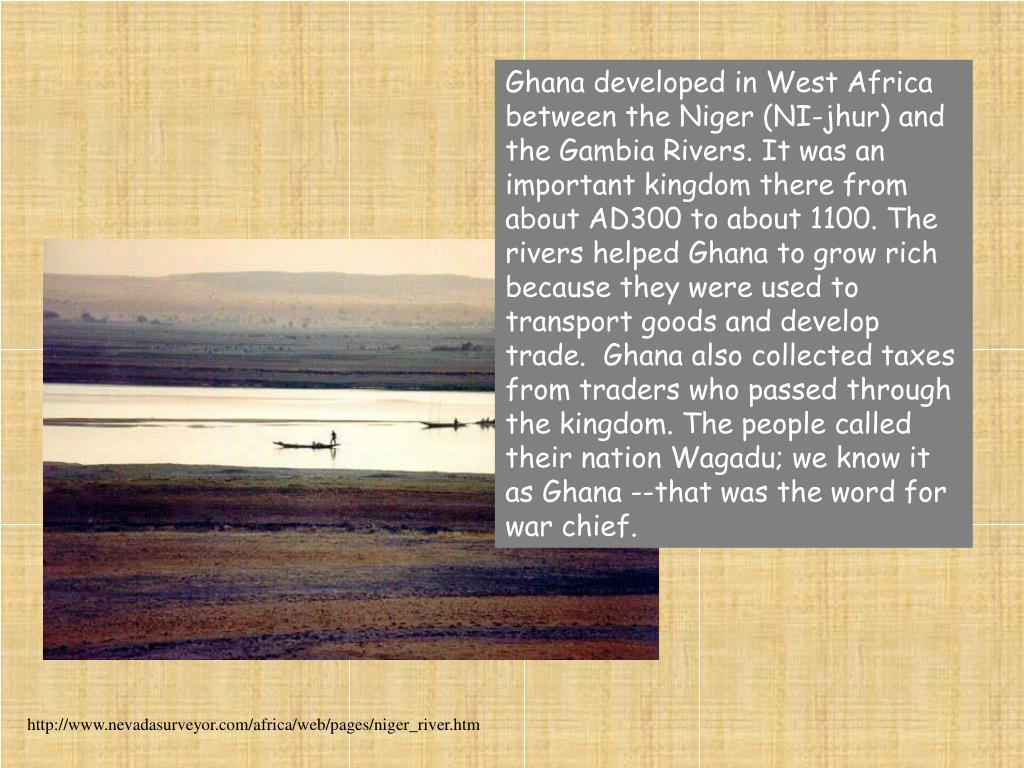 Ghana developed in West Africa between the Niger (NI-jhur) and the Gambia Rivers. It was an important kingdom there from about AD300 to about 1100. The rivers helped Ghana to grow rich because they were used to transport goods and develop trade.  Ghana also collected taxes from traders who passed through the kingdom. The people called their nation Wagadu; we know it as Ghana --that was the word for war chief.