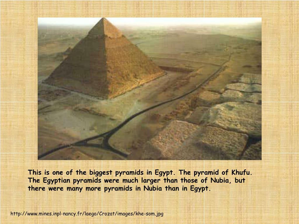 This is one of the biggest pyramids in Egypt. The pyramid of Khufu. The Egyptian pyramids were much larger than those of Nubia, but there were many more pyramids in Nubia than in Egypt.