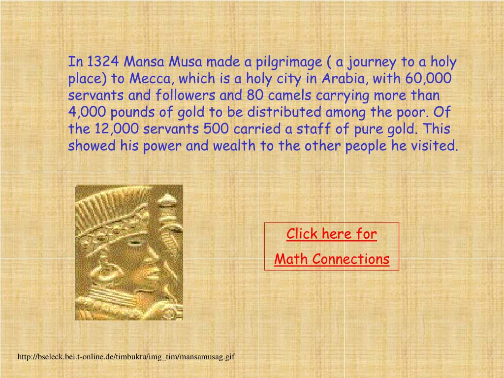 In 1324 Mansa Musa made a pilgrimage ( a journey to a holy place) to Mecca, which is a holy city in Arabia, with 60,000 servants and followers and 80 camels carrying more than 4,000 pounds of gold to be distributed among the poor. Of the 12,000 servants 500 carried a staff of pure gold. This showed his power and wealth to the other people he visited.