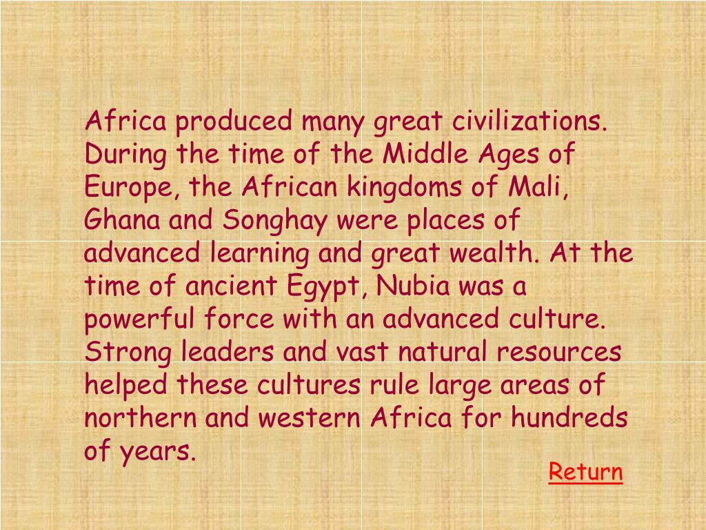 Africa produced many great civilizations. During the time of the Middle Ages of Europe, the African kingdoms of Mali, Ghana and Songhay were places of advanced learning and great wealth. At the time of ancient Egypt, Nubia was a powerful force with an advanced culture. Strong leaders and vast natural resources helped these cultures rule large areas of northern and western Africa for hundreds of years.