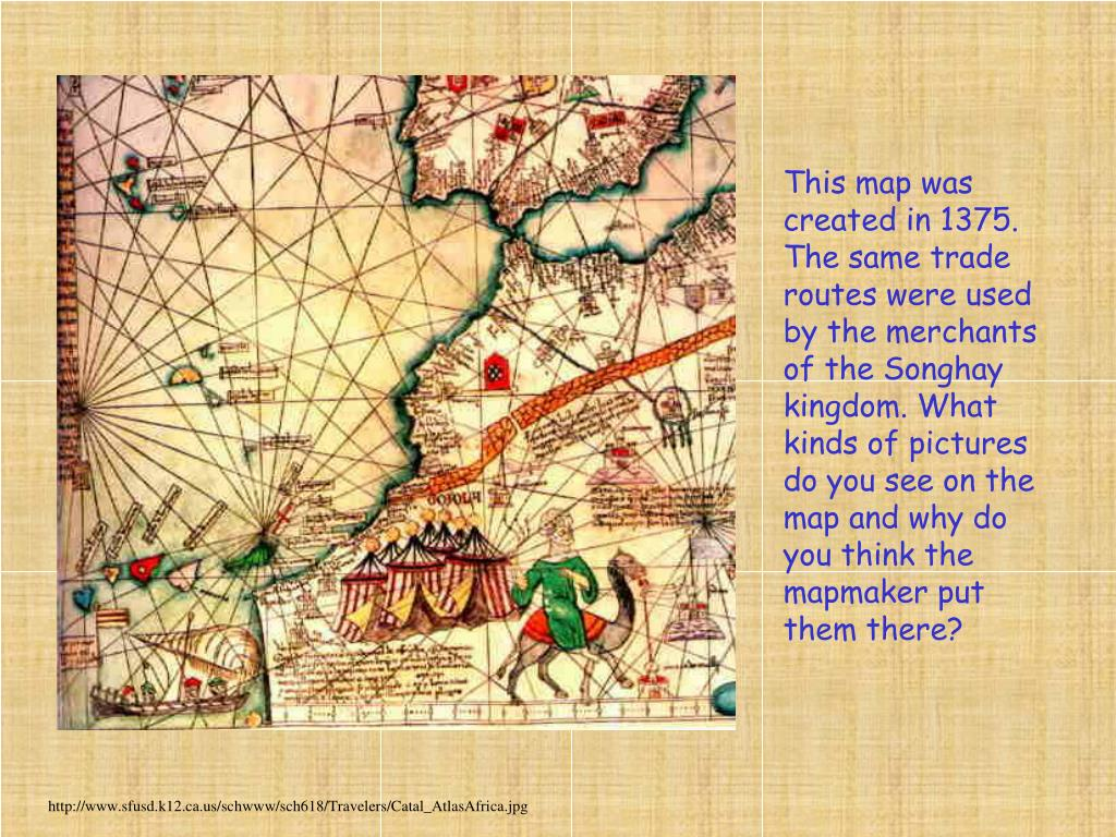 This map was created in 1375. The same trade routes were used by the merchants of the Songhay kingdom. What kinds of pictures do you see on the map and why do you think the mapmaker put them there?
