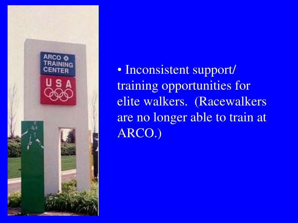 Inconsistent support/ training opportunities for elite walkers.  (Racewalkers are no longer able to train at ARCO.)
