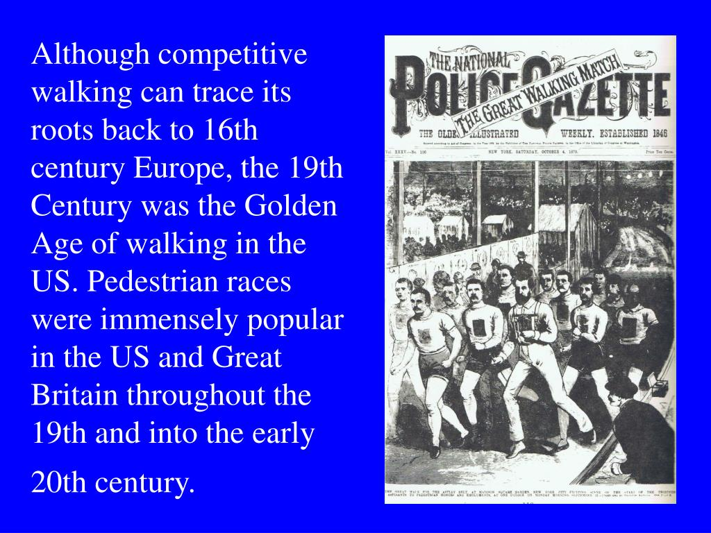 Although competitive walking can trace its roots back to 16th century Europe, the 19th Century was the Golden Age of walking in the US. Pedestrian races were immensely popular in the US and Great Britain throughout the 19th and into the early 20th century.