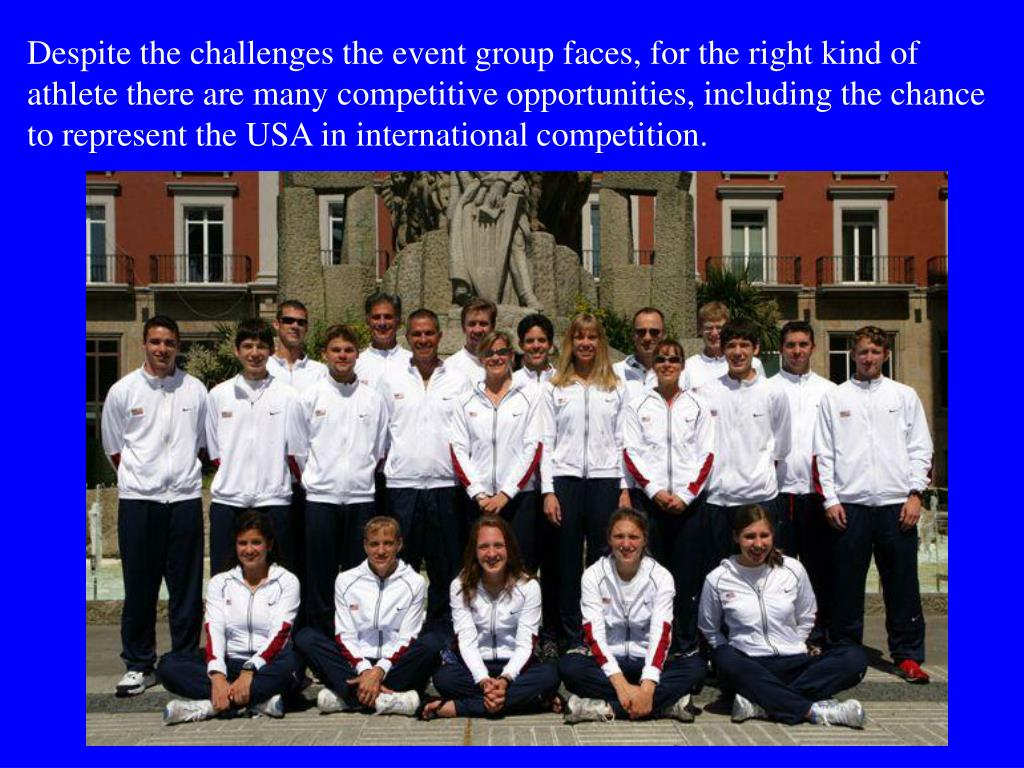 Despite the challenges the event group faces, for the right kind of athlete there are many competitive opportunities, including the chance to represent the USA in international competition.