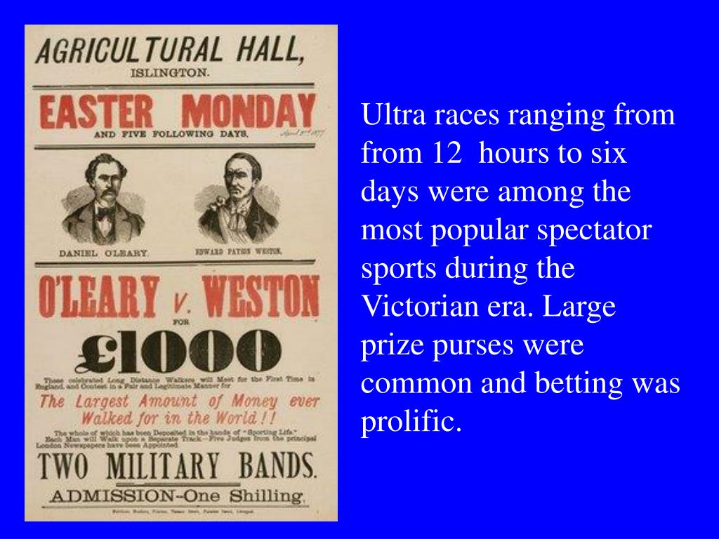 Ultra races ranging from from 12  hours to six days were among the most popular spectator sports during the Victorian era. Large prize purses were common and betting was prolific.