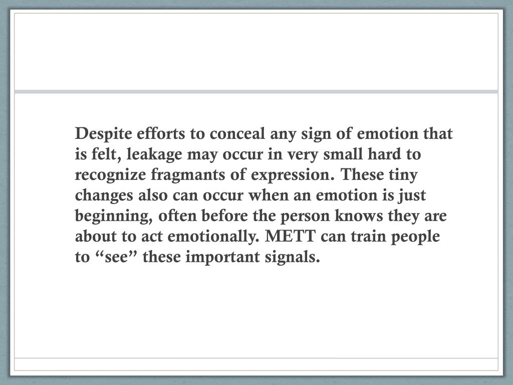"Despite efforts to conceal any sign of emotion that is felt, leakage may occur in very small hard to recognize fragmants of expression. These tiny changes also can occur when an emotion is just beginning, often before the person knows they are about to act emotionally. METT can train people to ""see"" these important signals."