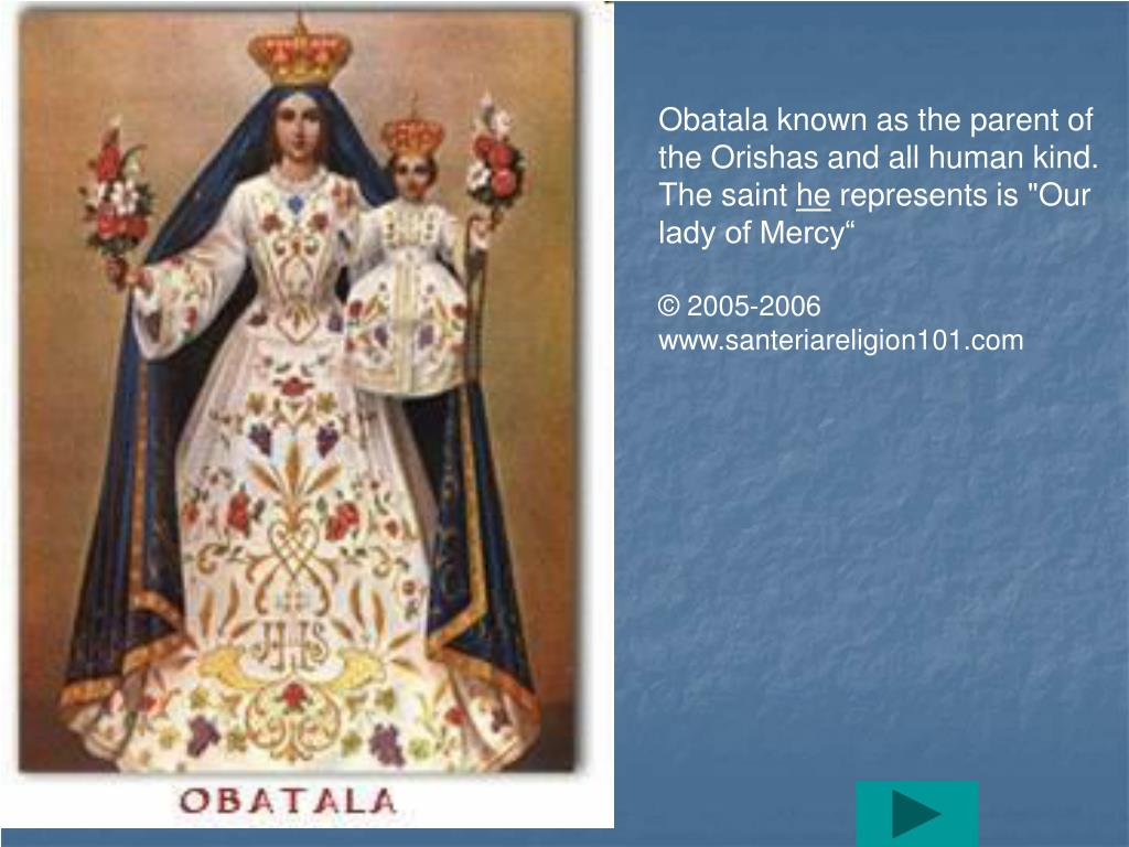 Obatala known as the parent of the Orishas and all human kind. The saint