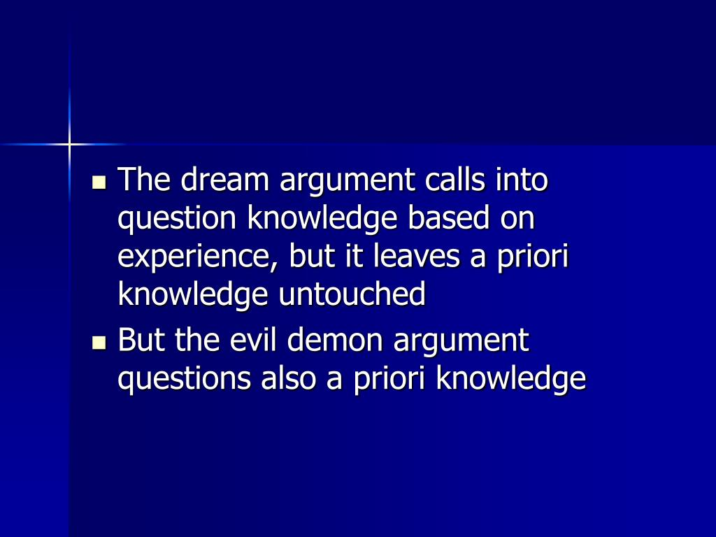 The dream argument calls into question knowledge based on experience, but it leaves a priori knowledge untouched