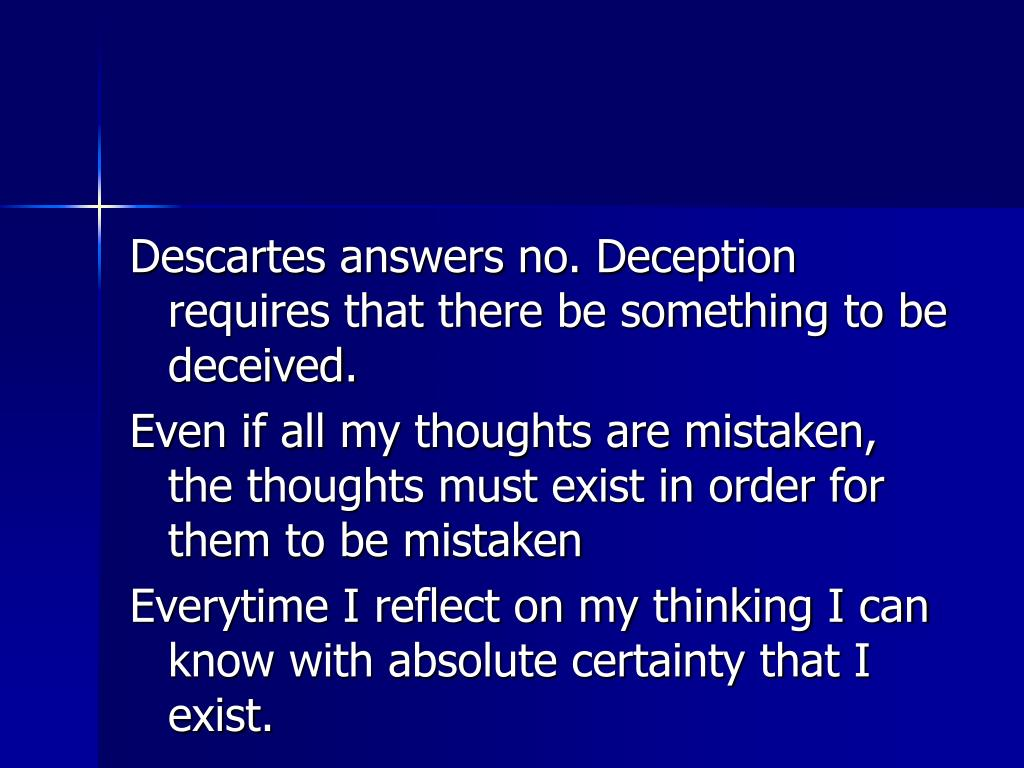 Descartes answers no. Deception requires that there be something to be deceived.