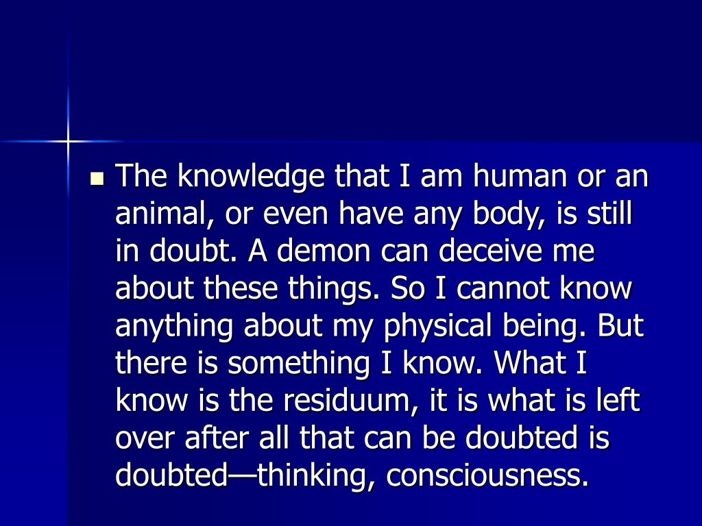 The knowledge that I am human or an animal, or even have any body, is still in doubt. A demon can deceive me about these things. So I cannot know anything about my physical being. But there is something I know. What I know is the residuum, it is what is left over after all that can be doubted is doubted—thinking, consciousness.