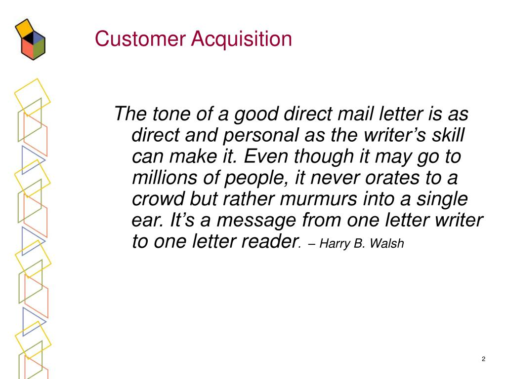 The tone of a good direct mail letter is as direct and personal as the writer's skill can make it. Even though it may go to millions of people, it never orates to a crowd but rather murmurs into a single ear. It's a message from one letter writer to one letter reader