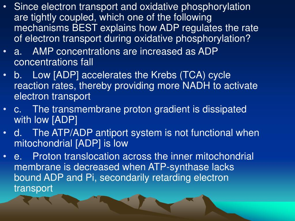 Since electron transport and oxidative phosphorylation are tightly coupled, which one of the following mechanisms BEST explains how ADP regulates the rate of electron transport during oxidative phosphorylation?