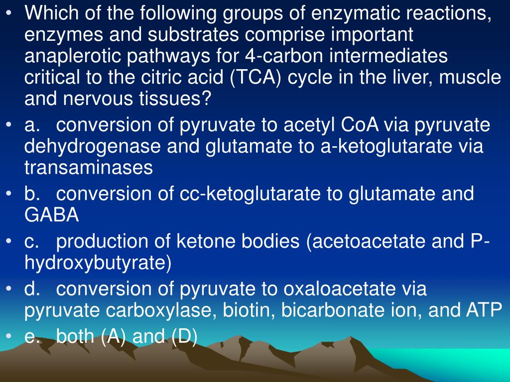 Which of the following groups of enzymatic reactions, enzymes and substrates comprise important anaplerotic pathways for 4-carbon intermediates critical to the citric acid (TCA) cycle in the liver, muscle and nervous tissues?
