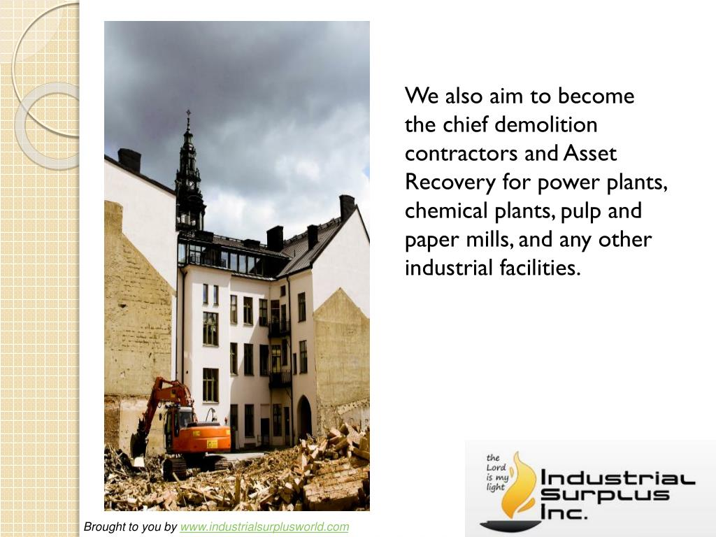 We also aim to become the chief demolition contractors and Asset Recoveryfor power plants, chemical plants, pulp and paper mills, and any other industrial facilities.