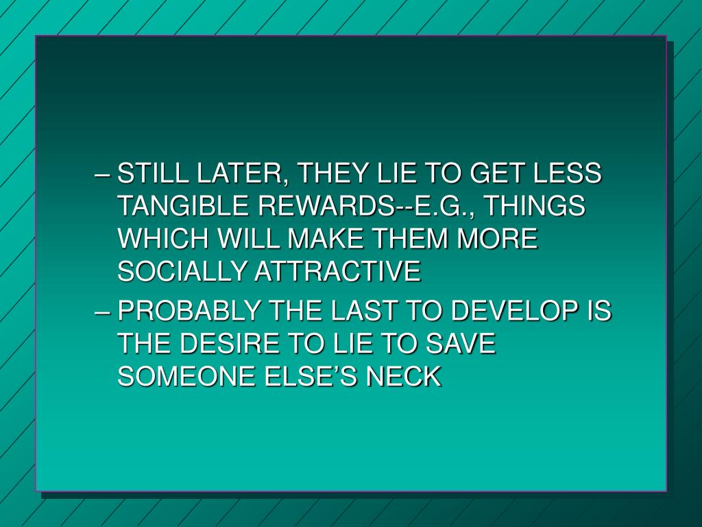 STILL LATER, THEY LIE TO GET LESS TANGIBLE REWARDS--E.G., THINGS WHICH WILL MAKE THEM MORE SOCIALLY ATTRACTIVE