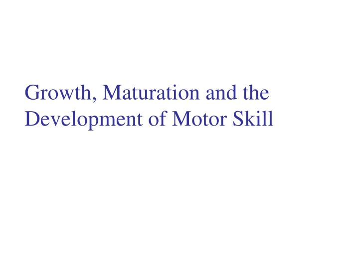 Ppt Growth Maturation And The Development Of Motor Skill Powerpoint Presentation Id 243613
