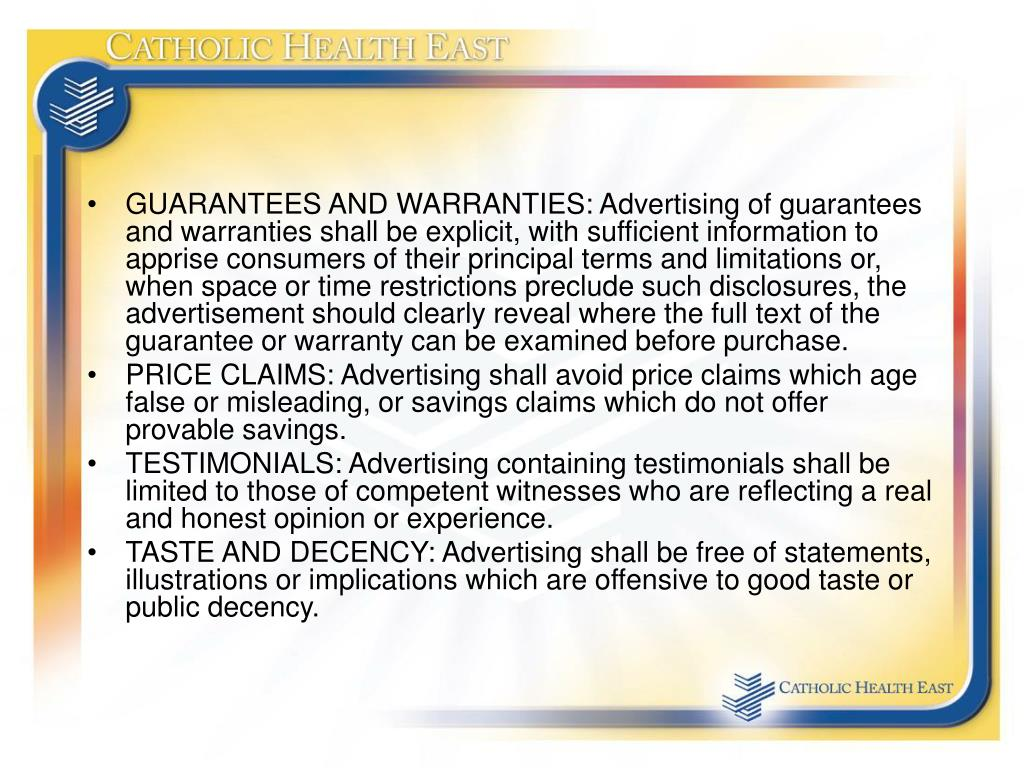 GUARANTEES AND WARRANTIES: Advertising of guarantees and warranties shall be explicit, with sufficient information to apprise consumers of their principal terms and limitations or, when space or time restrictions preclude such disclosures, the advertisement should clearly reveal where the full text of the guarantee or warranty can be examined before purchase.