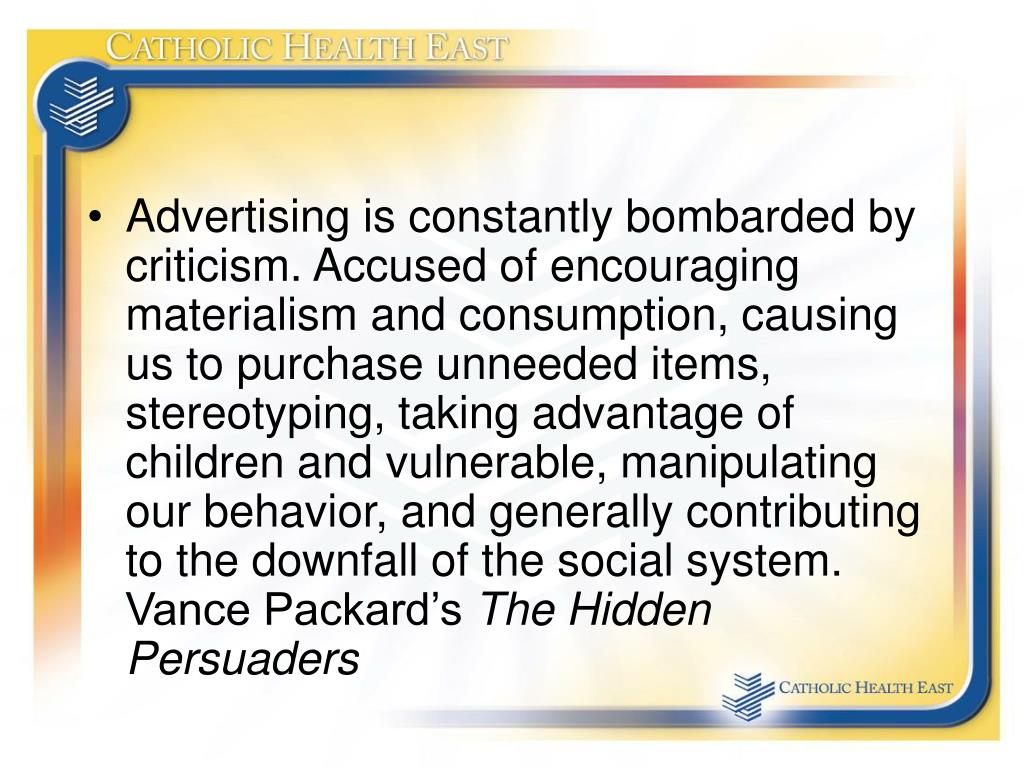 Advertising is constantly bombarded by criticism. Accused of encouraging materialism and consumption, causing us to purchase unneeded items, stereotyping, taking advantage of children and vulnerable, manipulating our behavior, and generally contributing to the downfall of the social system. Vance Packard's