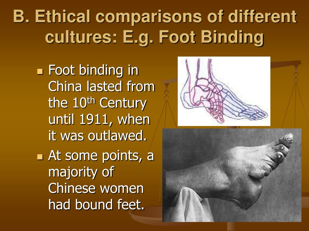 B. Ethical comparisons of different cultures: E.g. Foot Binding