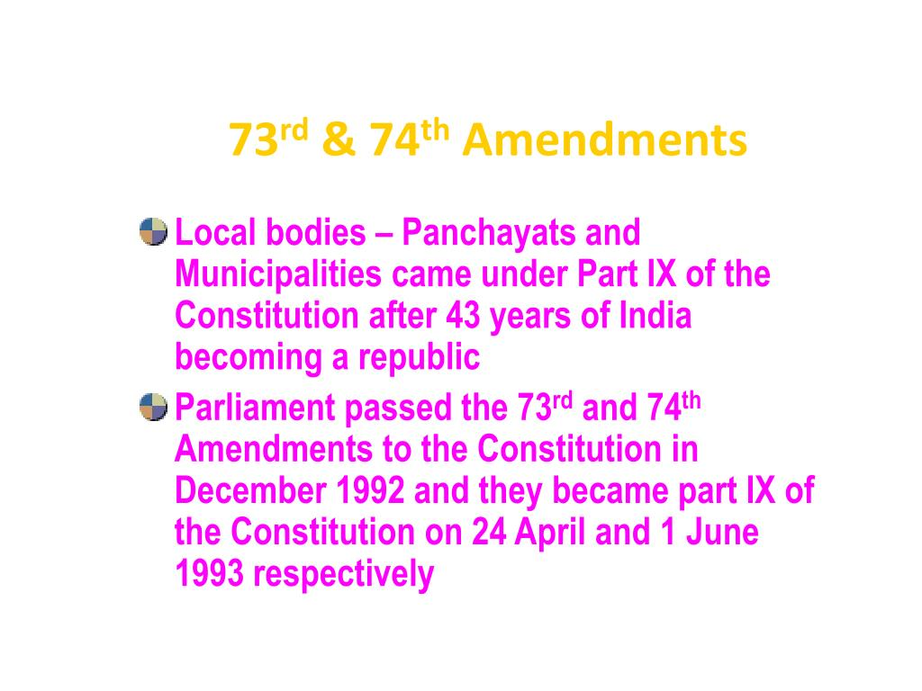 73rd amendment The 73rd amendment 1992 added a new part ix to the constitution titled the panchayats covering provisions from article 243 to 243(o.