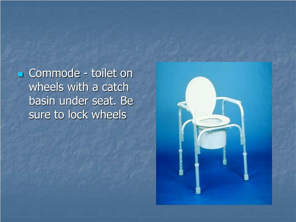 Commode - toilet on wheels with a catch basin under seat. Be sure to lock wheels