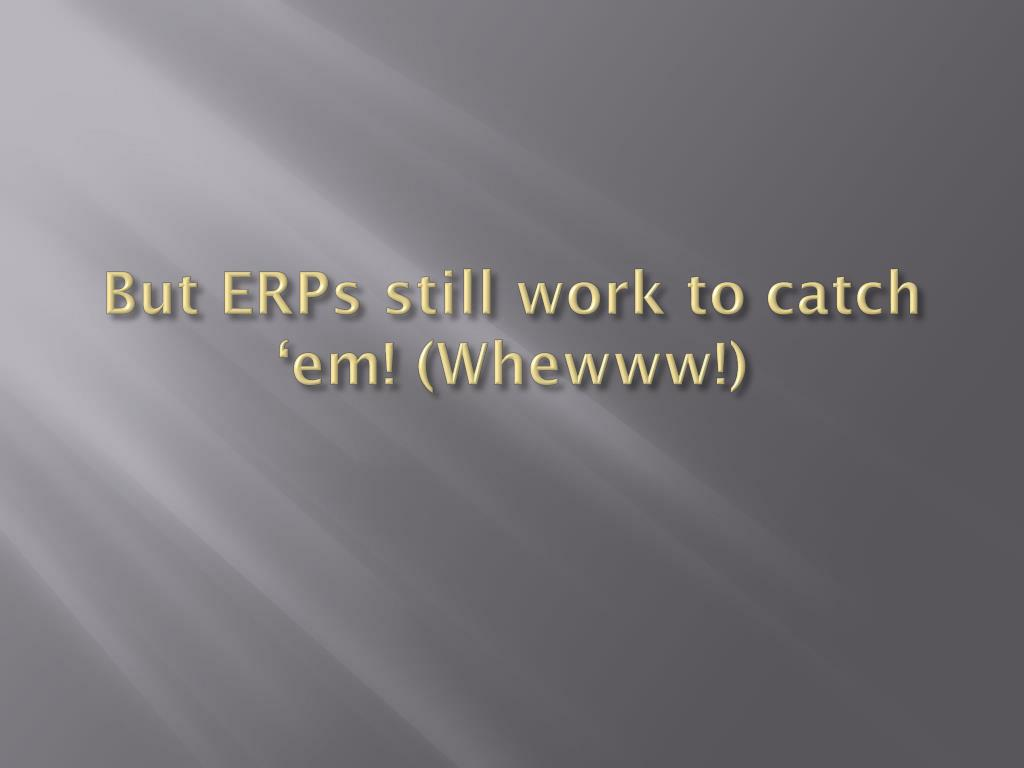 But ERPs still work to catch '