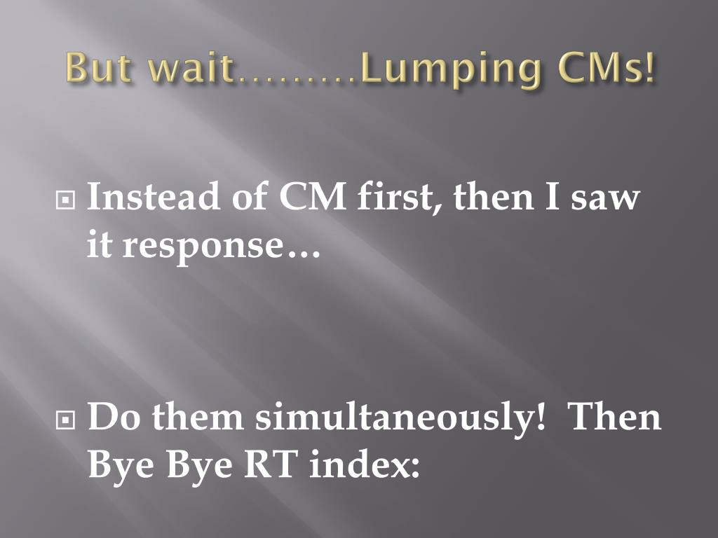 But wait………Lumping CMs!