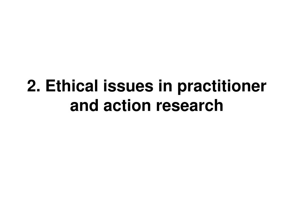 2. Ethical issues in practitioner and action research