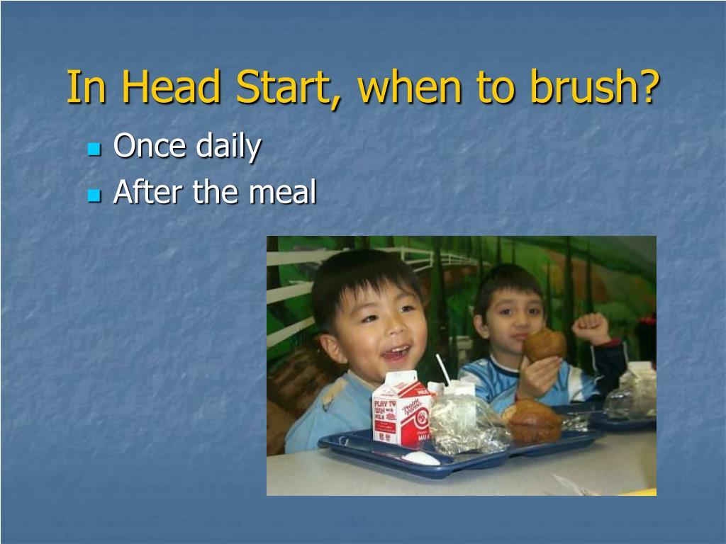 In Head Start, when to brush?