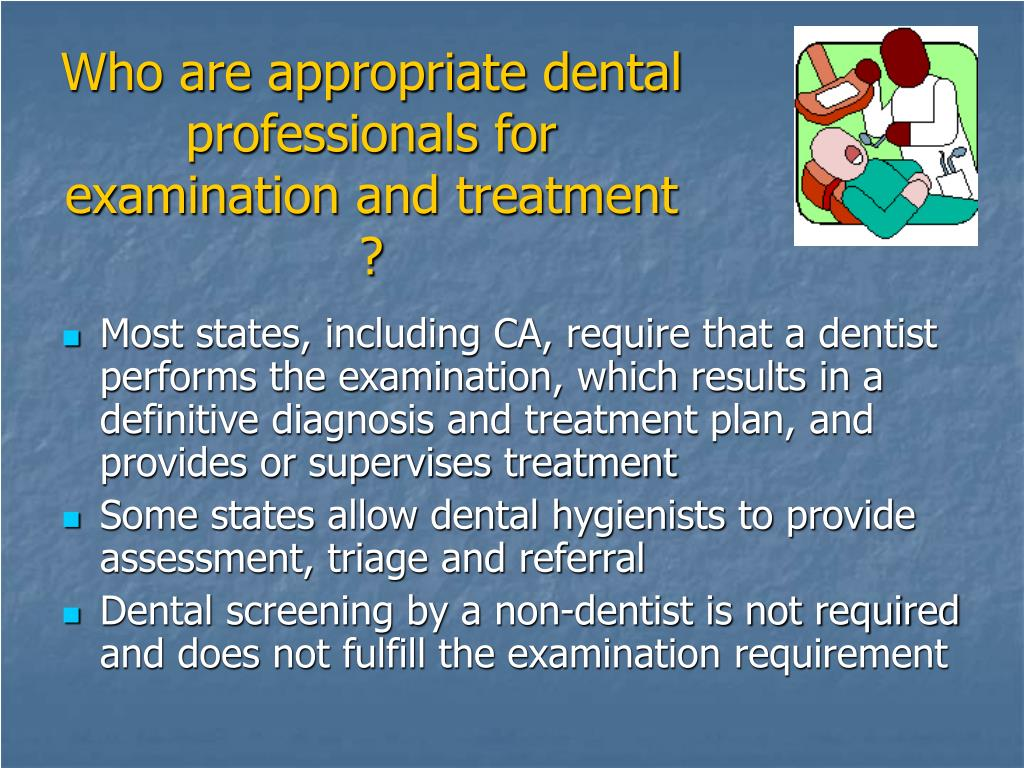 Who are appropriate dental professionals for examination and treatment ?