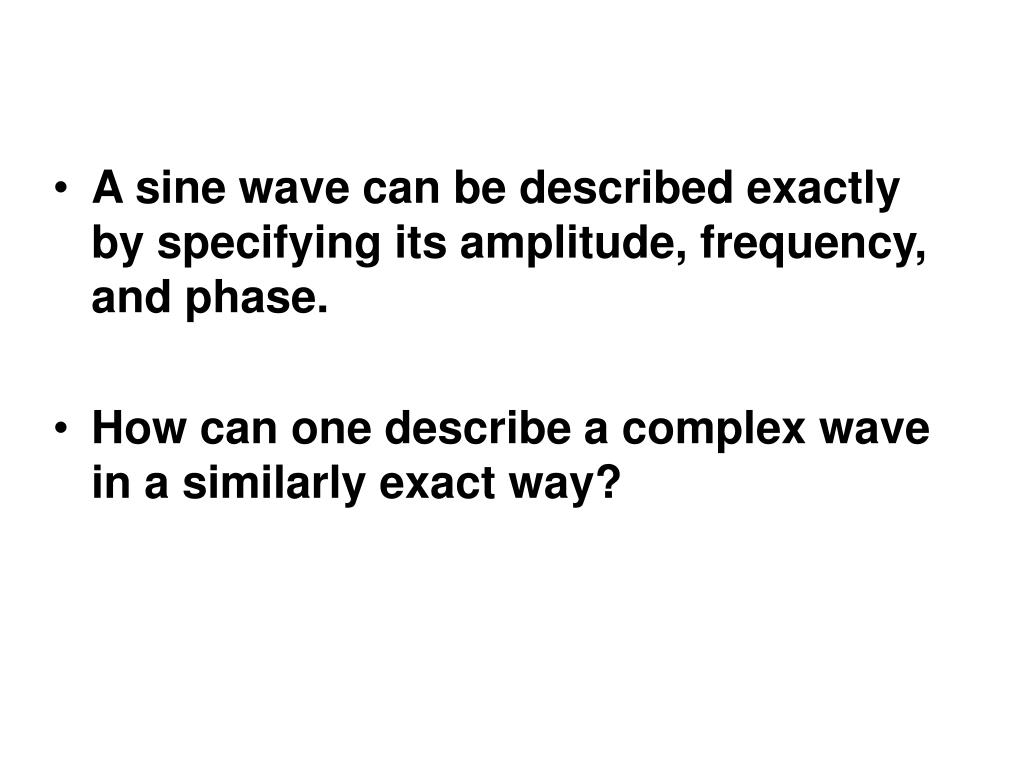 A sine wave can be described exactly by specifying its amplitude, frequency, and phase.