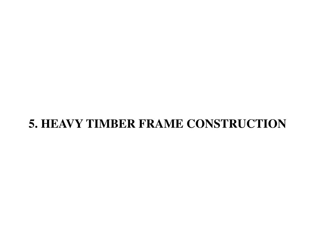 5. HEAVY TIMBER FRAME CONSTRUCTION
