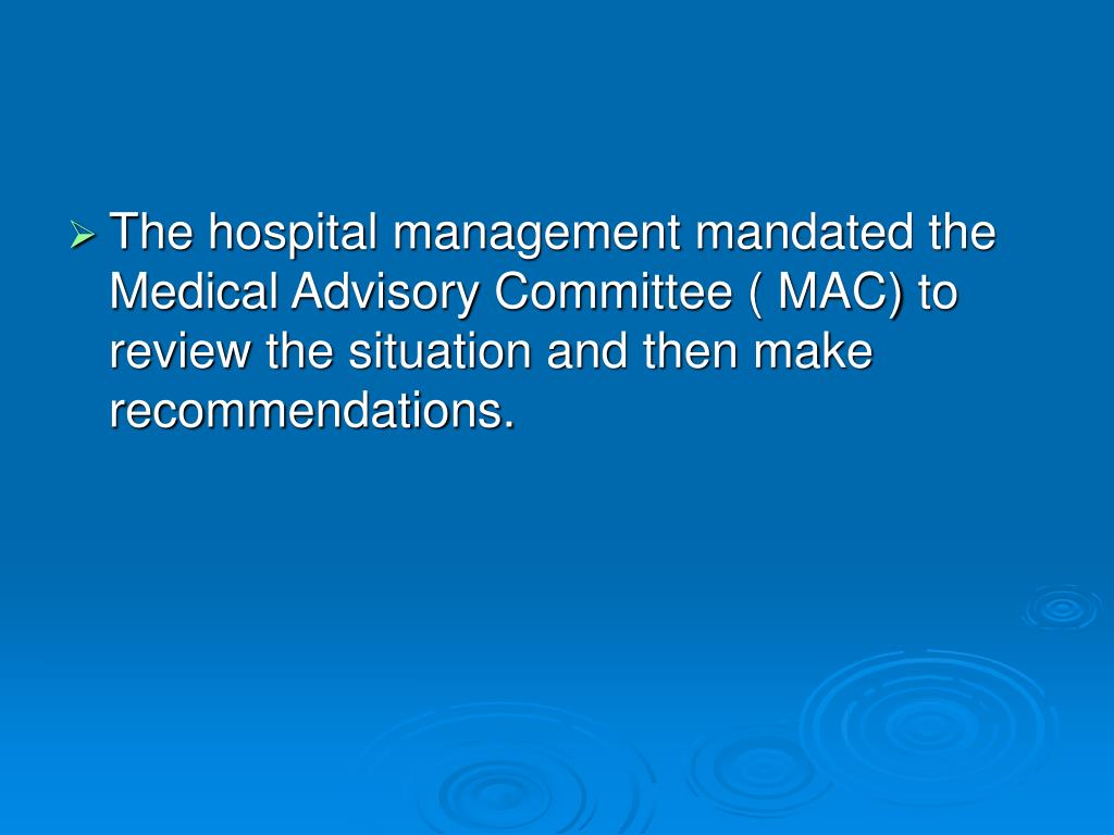 The hospital management mandated the Medical Advisory Committee ( MAC) to review the situation and then make recommendations.