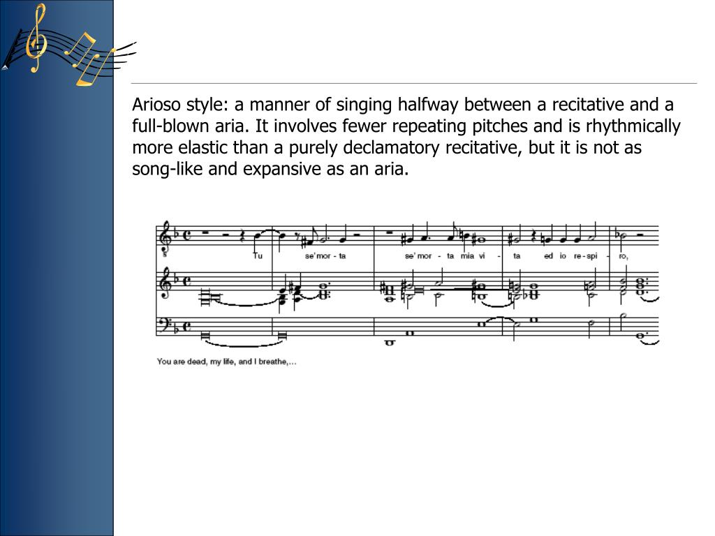 Arioso style: a manner of singing halfway between a recitative and a full-blown aria. It involves fewer repeating pitches and is rhythmically more elastic than a purely declamatory recitative, but it is not as song-like and expansive as an aria.