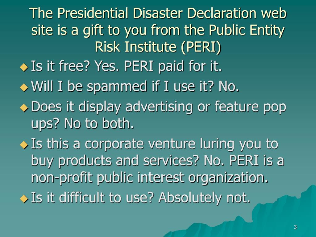 The Presidential Disaster Declaration web site is a gift to you from the Public Entity Risk Institute (PERI)