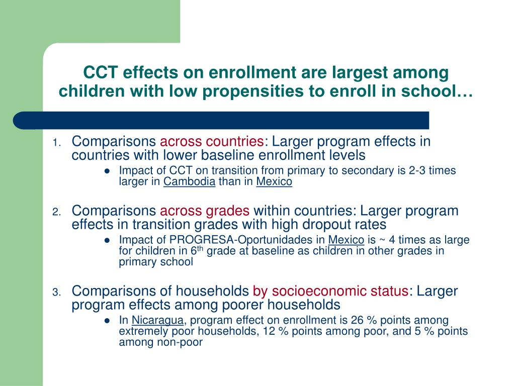 CCT effects on enrollment are largest among children with low propensities to enroll in school…