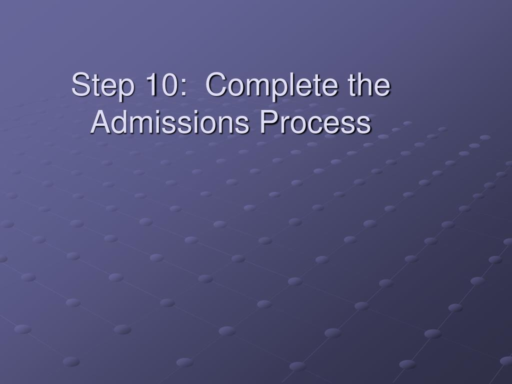 Step 10:  Complete the Admissions Process