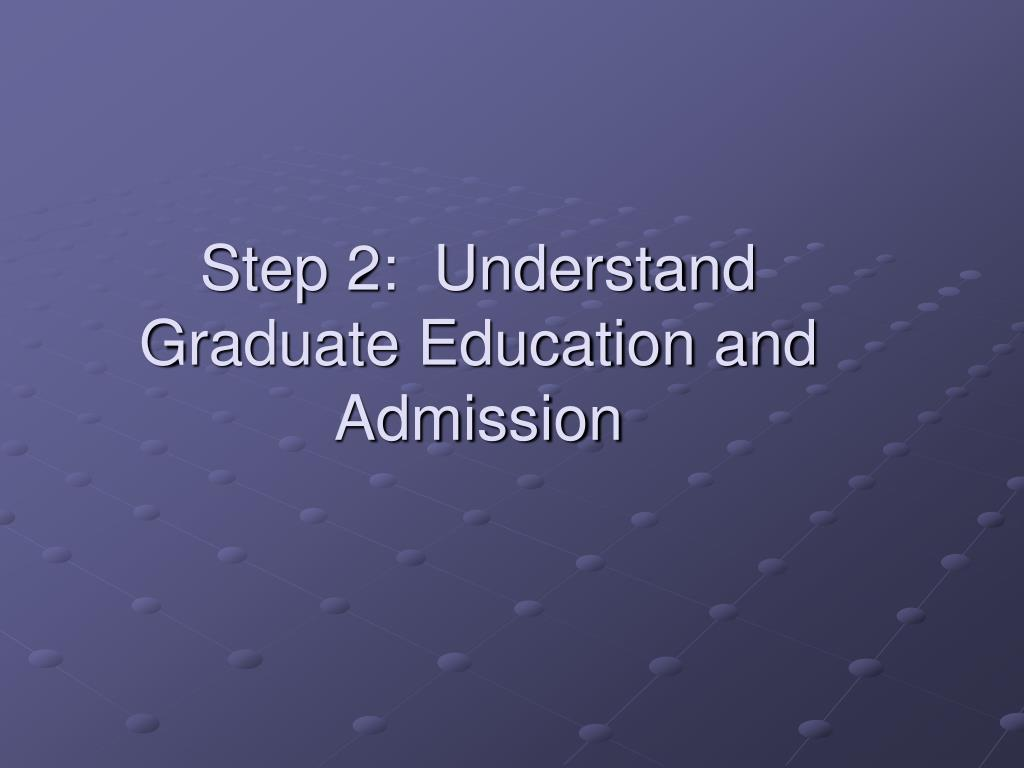 Step 2:  Understand Graduate Education and Admission