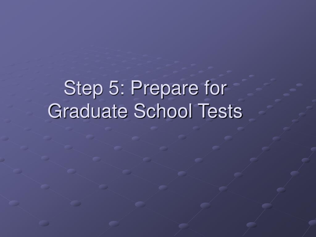 Step 5: Prepare for Graduate School Tests