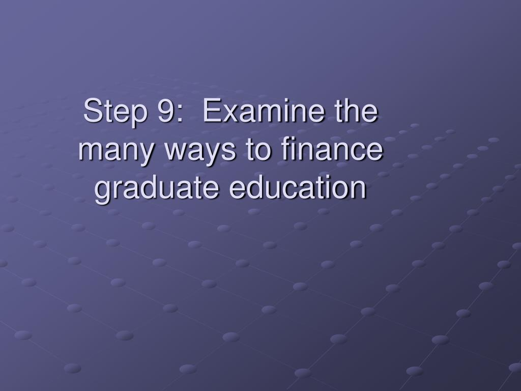 Step 9:  Examine the many ways to finance graduate education