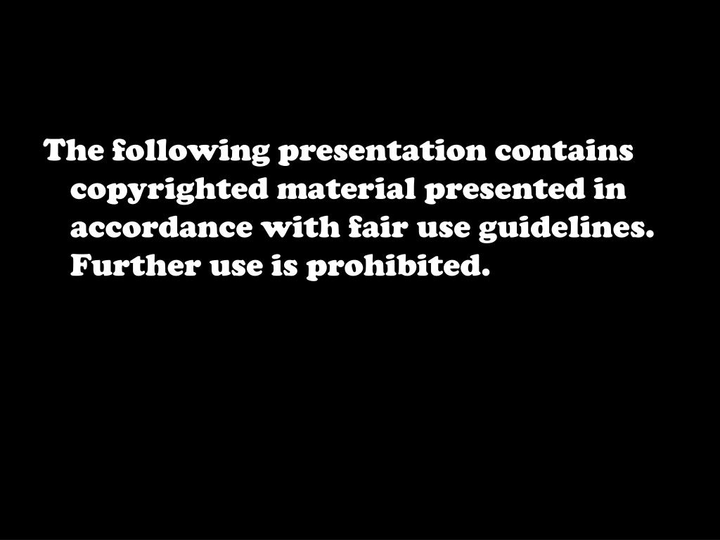 The following presentation contains copyrighted material presented in accordance with fair use guidelines. Further use is prohibited.