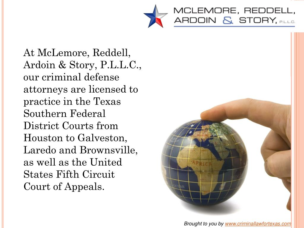 At McLemore, Reddell, Ardoin & Story, P.L.L.C., our criminal defense attorneys are licensed to practice in the Texas Southern Federal District Courts from Houston to Galveston, Laredo and Brownsville, as well as the United States Fifth Circuit Court of Appeals.