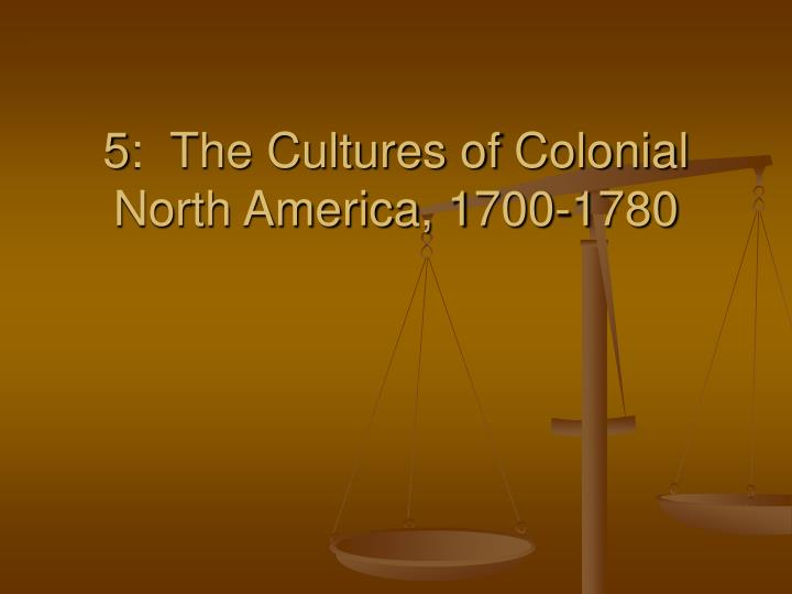 5 the cultures of colonial north america 1700 1780