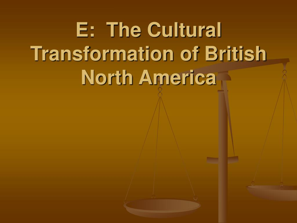 E:  The Cultural Transformation of British North America