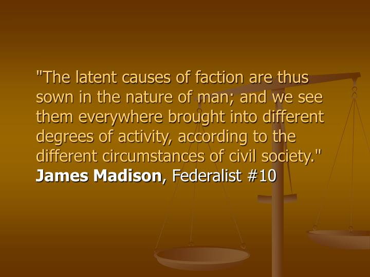 """The latent causes of faction are thus sown in the nature of man; and we see them everywhere brough..."