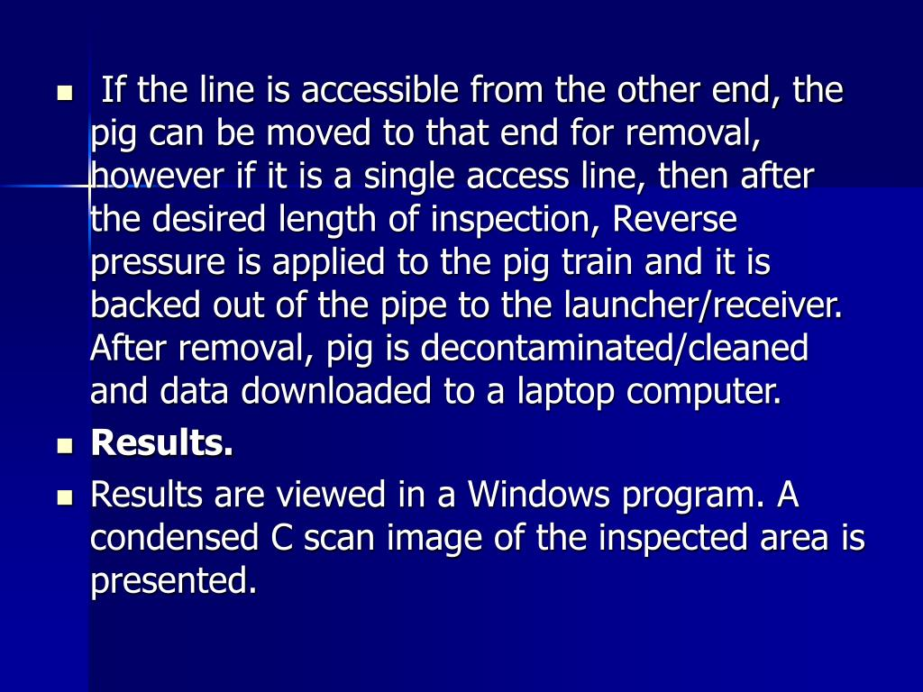If the line is accessible from the other end, the pig can be moved to that end for removal, however if it is a single access line, then after the desired length of inspection, Reverse pressure is applied to the pig train and it is  backed out of the pipe to the launcher/receiver. After removal, pig is decontaminated/cleaned and data downloaded to a laptop computer.