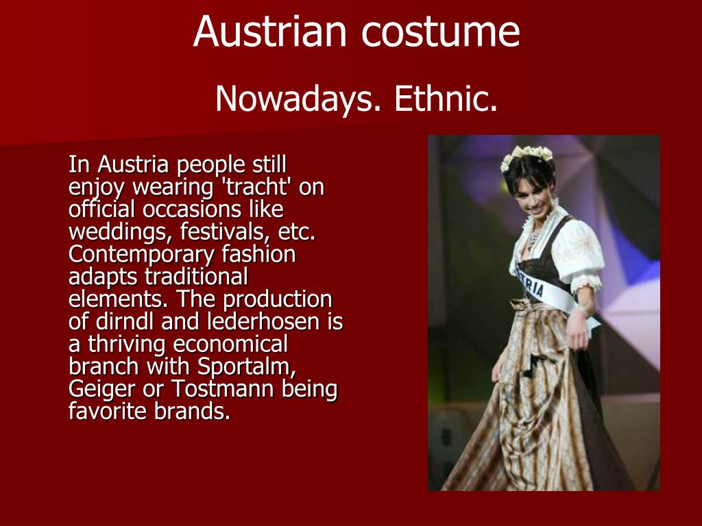 In Austria people still enjoy wearing 'tracht' on official occasions like weddings, festivals, etc. Contemporary fashion adapts traditional elements. The production of dirndl and lederhosen is a thriving economical branch with Sportalm, Geiger or Tostmann being favorite brands.
